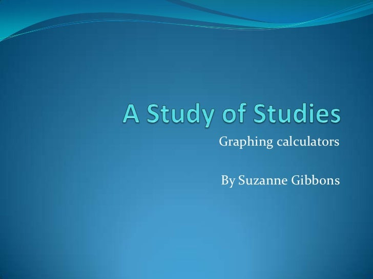 A Study of Studies<br />Graphing calculators<br />By Suzanne Gibbons <br />