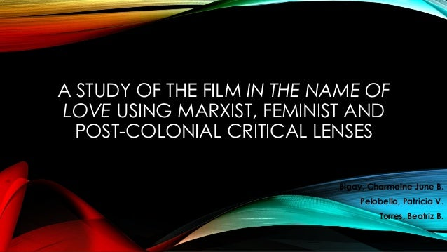 A STUDY OF THE FILM IN THE NAME OF LOVE USING MARXIST, FEMINIST AND POST-COLONIAL CRITICAL LENSES Bigay, Charmaine June B....