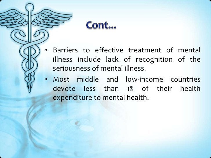Cont...<br />Barriers to effective treatment of mental illness include lack of recognition of the seriousness of mental il...