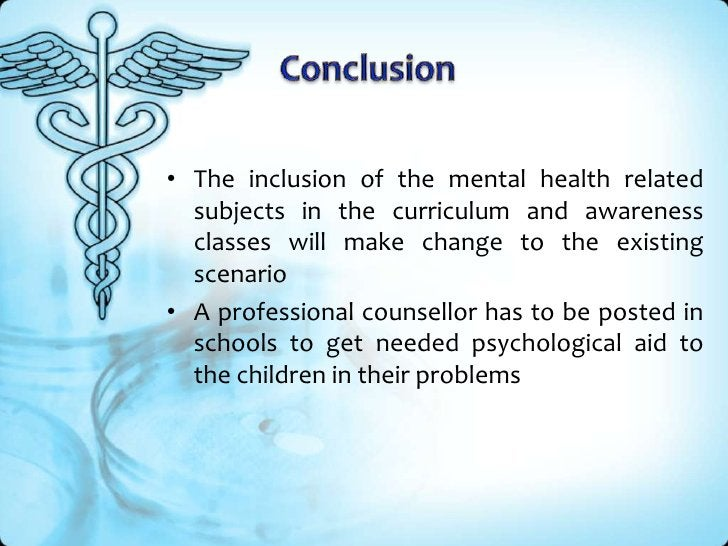 Conclusion<br />The inclusion of the mental health related subjects in the curriculum and awareness classes will make chan...