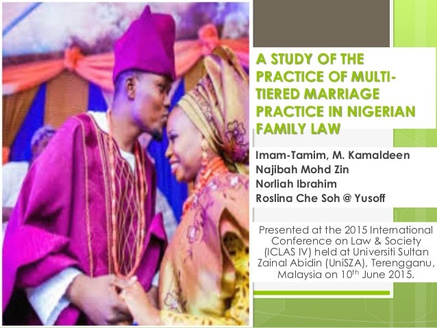 A STUDY OF THE PRACTICE OF MULTI- TIERED MARRIAGE PRACTICE IN NIGERIAN FAMILY LAW Imam-Tamim, M. Kamaldeen Najibah Mohd Zi...