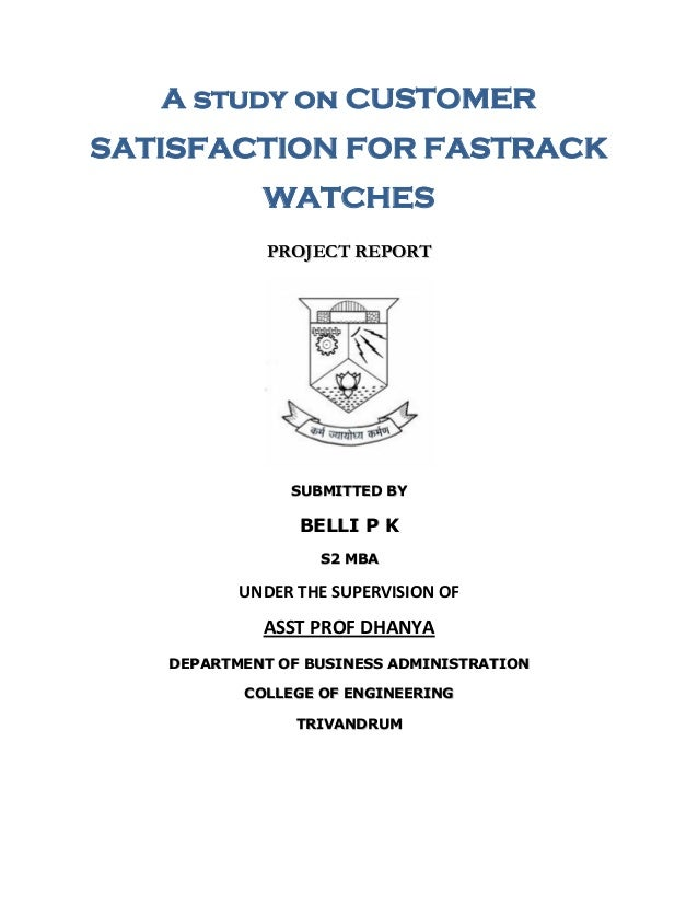 A study on CUSTOMER SATISFACTION FOR FASTRACK WATCHES PROJECT REPORT  SUBMITTED BY  BELLI P K S2 MBA  UNDER THE SUPERVISIO...