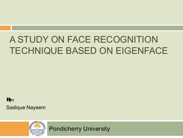 A STUDY ON FACE RECOGNITION TECHNIQUE BASED ON EIGENFACE By: Sadique Nayeem Pondicherry University