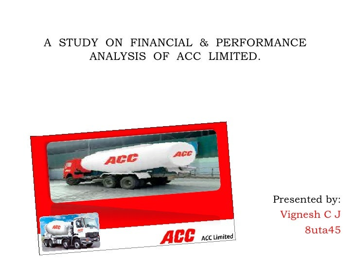 A  STUDY  ON  FINANCIAL  &  PERFORMANCE ANALYSIS  OF  ACC  LIMITED.<br />Presented by:<br />Vignesh C J<br />             ...