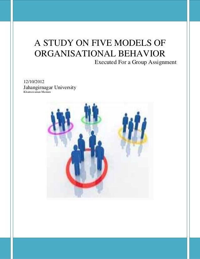 A STUDY ON FIVE MODELS OFORGANISATIONAL BEHAVIORExecuted For a Group Assignment12/10/2012Jahangirnagar UniversityKha...