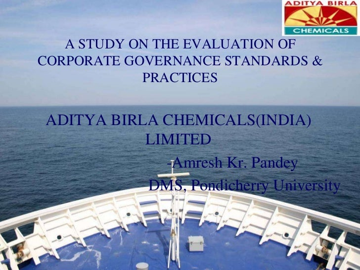 A STUDY ON THE EVALUATION OF CORPORATE GOVERNANCE STANDARDS & PRACTICES<br />ADITYA BIRLA CHEMICALS(INDIA) LIMITED<br />...