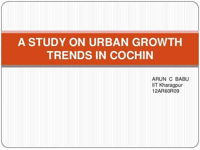 A STUDY ON URBAN GROWTH TRENDS IN COCHIN ARUN C BABU IIT Kharagpur 12AR60R09
