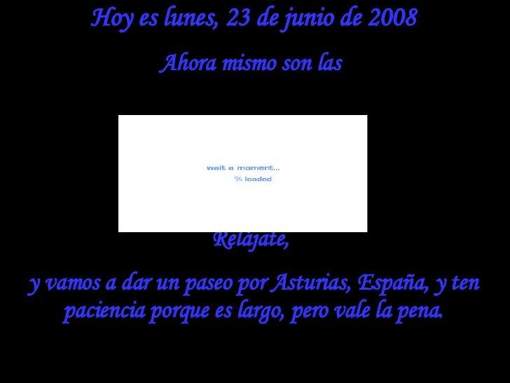 Hoy es  miércoles, 3 de junio de 2009 Ahora mismo son las  Relájate,  y vamos a dar un paseo por Asturias, España, y ten p...