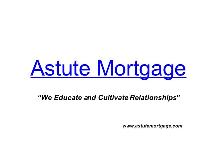 """Astute Mortgage """" We Educate and Cultivate Relationships"""" www.astutemortgage.com"""