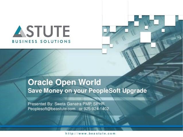 Oracle Open WorldSave Money on your PeopleSoft UpgradePresented By: Sweta Ganatra PMP, SPHRPeoplesoft@beastute.com or 925-...