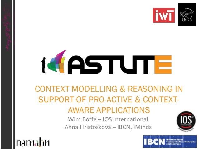 CONTEXT MODELLING & REASONING IN SUPPORT OF PRO-ACTIVE & CONTEXTAWARE APPLICATIONS Wim Boffé – IOS International Anna Hris...