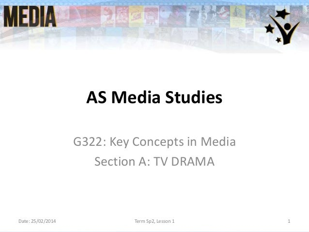 AS Media Studies G322: Key Concepts in Media Section A: TV DRAMA  Date: 25/02/2014  Term Sp2, Lesson 1  1