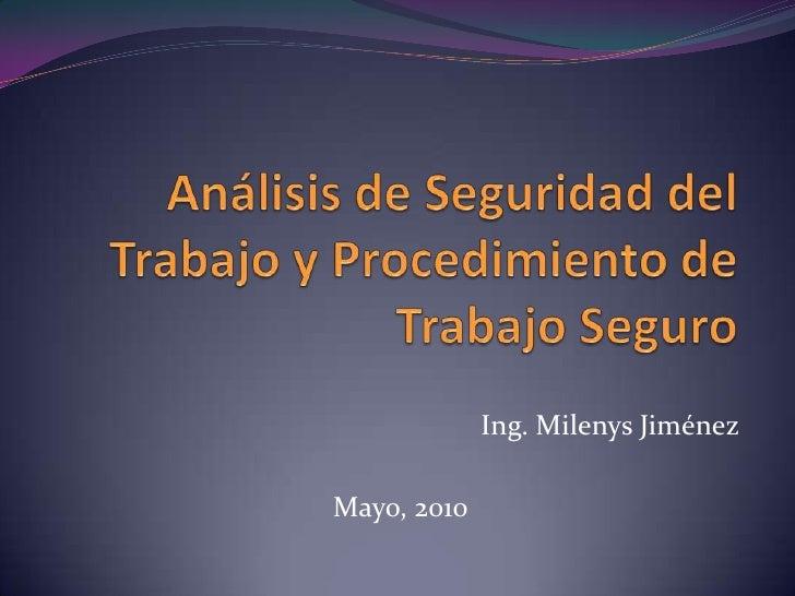 Análisis de Seguridad del Trabajo y Procedimiento de Trabajo Seguro<br />Ing. Milenys Jiménez<br />Mayo, 2010<br />