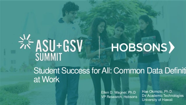 Student Success forAll: Common Data Definiti at Work Ellen D. Wagner, Ph.D VP Research, Hobsons Hae Okimoto, Ph.D. Dir Aca...
