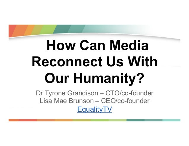 How Can Media Reconnect Us With Our Humanity? Dr Tyrone Grandison – CTO/co-founder Lisa Mae Brunson – CEO/co-founder  Equa...