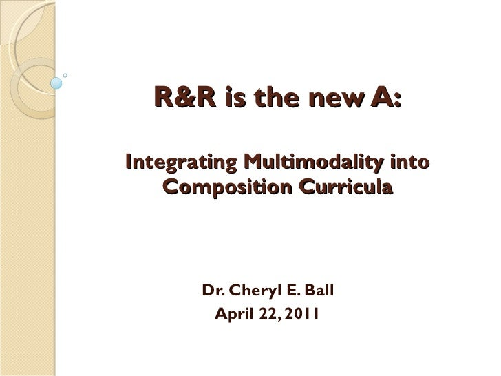R&R is the new A: Integrating Multimodality into Composition Curricula Dr. Cheryl E. Ball April 22, 2011