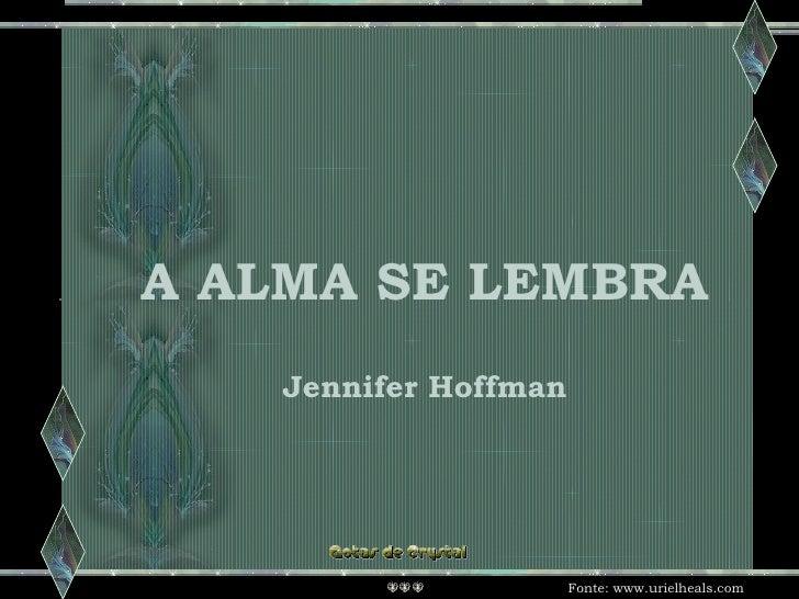 A ALMA SE LEMBRA A ALMA SE LEMBRA A ALMA SE LEMBRA Jennifer Hoffman Fonte:  www.urielheals.com