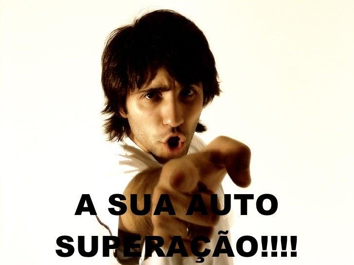 A SUA AUTO SUPERAÇÃO!!!!