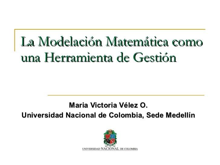 La Modelación Matemática como una Herramienta de Gestión Maria Victoria Vélez O. Universidad Nacional de Colombia, Sede Me...