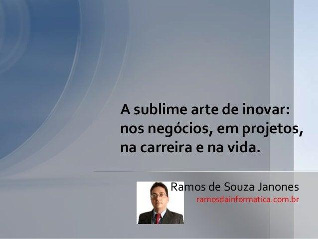 A sublime arte de inovar: nos negócios, em projetos, na carreira e na vida. Ramos de Souza Janones ramosdainformatica.com....