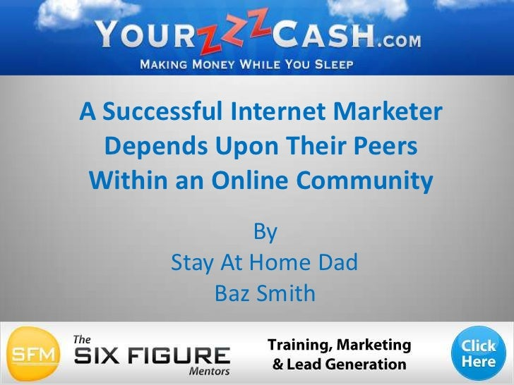 A Successful Internet Marketer Depends Upon Their Peers Within an Online Community<br />By <br />Stay At Home Dad <br />Ba...