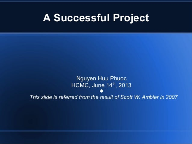 A Successful ProjectNguyen Huu PhuocHCMC, June 14th, 2013¬This slide is referred from the result of Scott W. Ambler in 2007