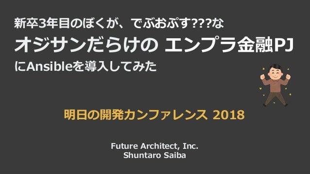 新卒3年目のぼくが、でぶおぷす???な オジサンだらけの エンプラ金融PJ にAnsibleを導入してみた Future Architect, Inc. Shuntaro Saiba 明日の開発カンファレンス 2018
