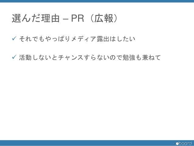 選んだ理由 – PR(広報)  それでもやっぱりメディア露出はしたい  活動しないとチャンスすらないので勉強も兼ねて