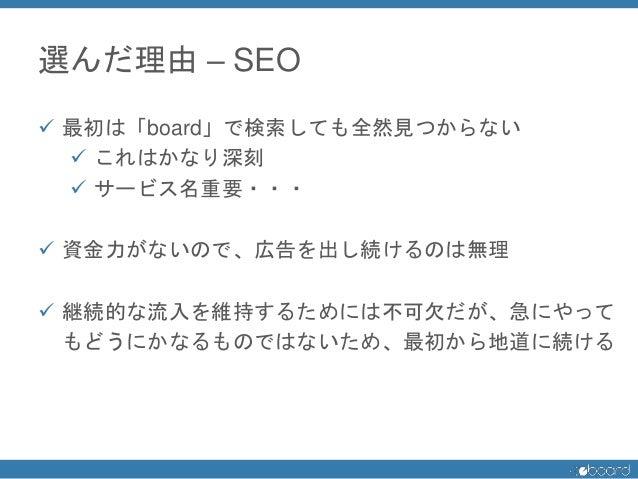 選んだ理由 – SEO  最初は「board」で検索しても全然見つからない  これはかなり深刻  サービス名重要・・・  資金力がないので、広告を出し続けるのは無理  継続的な流入を維持するためには不可欠だが、急にやって もどうにかな...