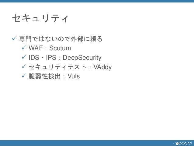 セキュリティ  専門ではないので外部に頼る  WAF:Scutum  IDS・IPS:DeepSecurity  セキュリティテスト:VAddy  脆弱性検出:Vuls