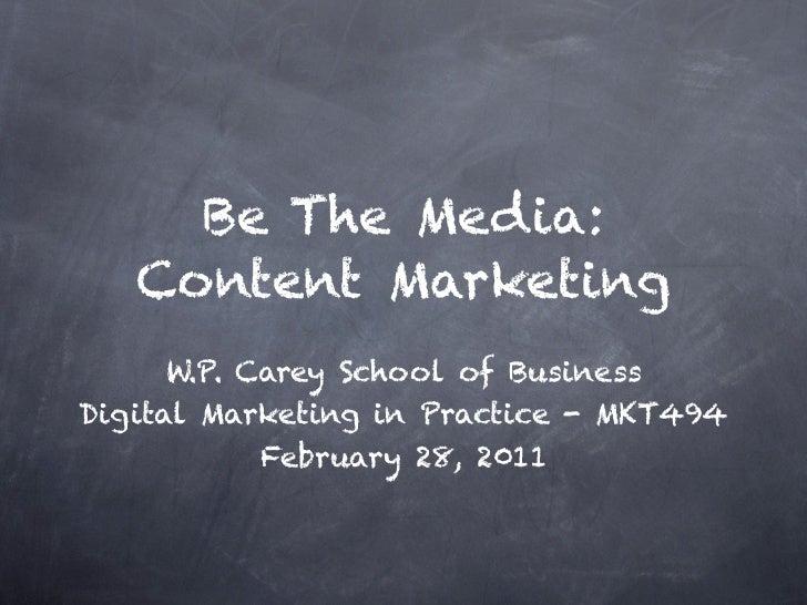 Be The Media:    Content Marketing       W.P. Carey School of Business Digital Marketing in Practice - MKT494             ...