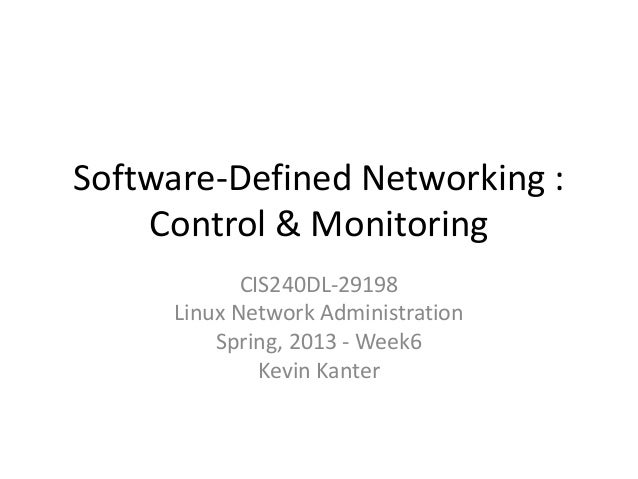Software-Defined Networking : Control & Monitoring CIS240DL-29198 Linux Network Administration Spring, 2013 - Week6 Kevin ...
