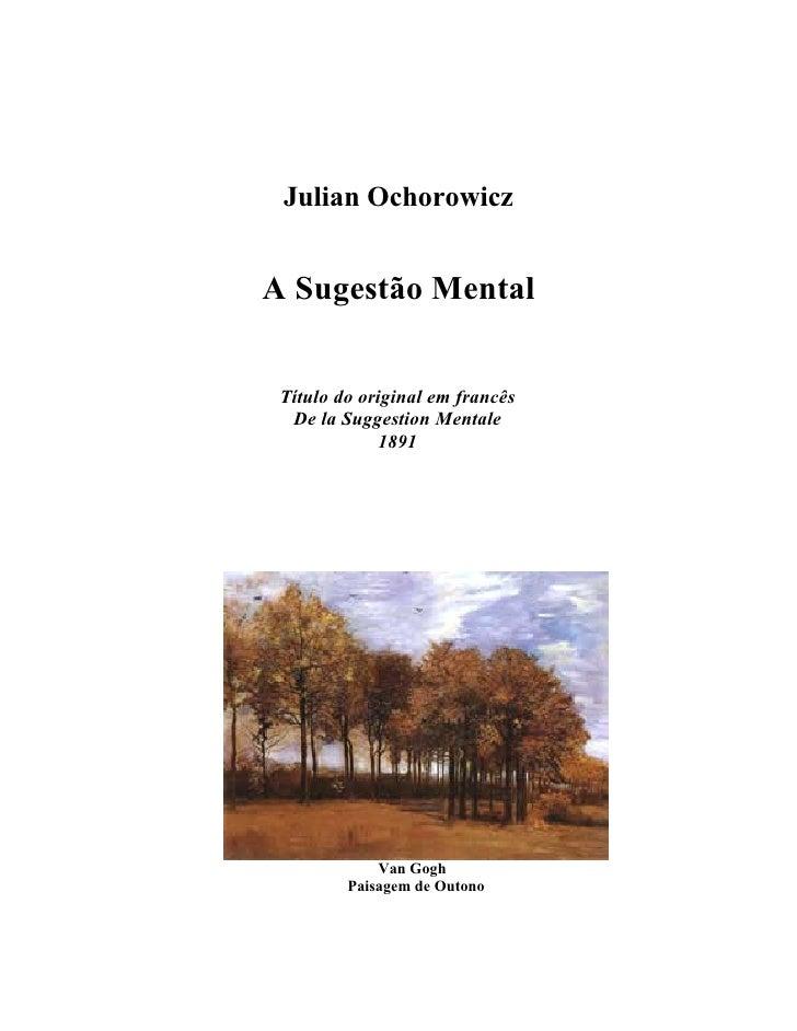 www.autoresespiritasclassicos.com          Julian Ochorowicz        A Sugestão Mental         Título do original em francê...