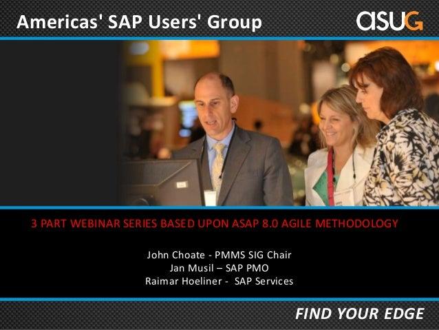 Americas' SAP Users' Group  3 PART WEBINAR SERIES BASED UPON ASAP 8.0 AGILE METHODOLOGY John Choate - PMMS SIG Chair Jan M...