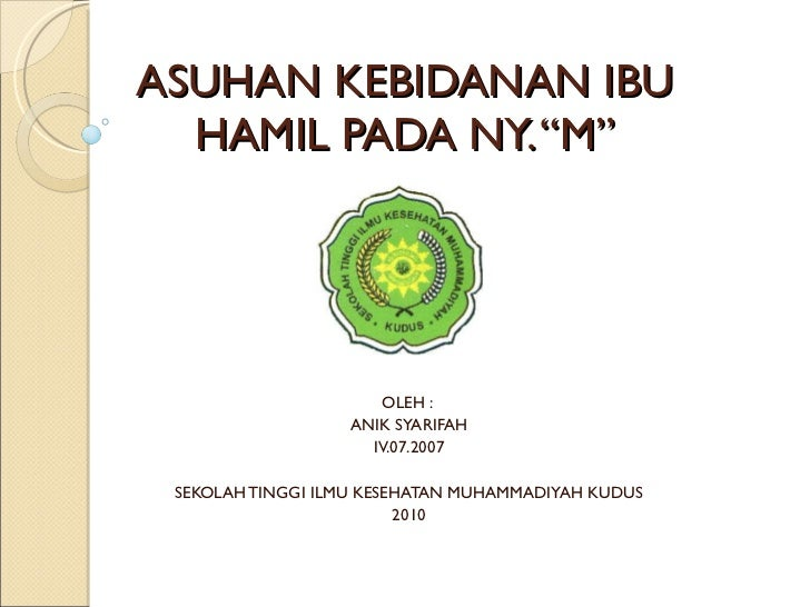 """ASUHAN KEBIDANAN IBU HAMIL PADA NY. """"M"""" OLEH :  ANIK SYARIFAH IV.07.2007 SEKOLAH TINGGI ILMU KESEHATAN MUHAMMADIYAH KUDUS ..."""