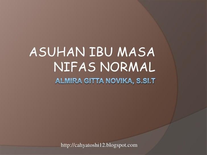 ASUHAN IBU MASA   NIFAS NORMAL   http://cahyatoshi12.blogspot.com