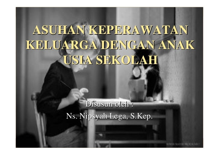 ASUHAN KEPERAWATANKELUARGA DENGAN ANAK     USIA SEKOLAH         Disusun oleh :    Ns. Nipsyah Lega, S.Kep.