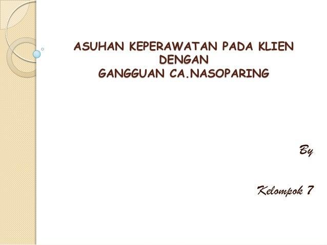 ASUHAN KEPERAWATAN PADA KLIEN DENGAN GANGGUAN CA.NASOPARING  By  Kelompok 7