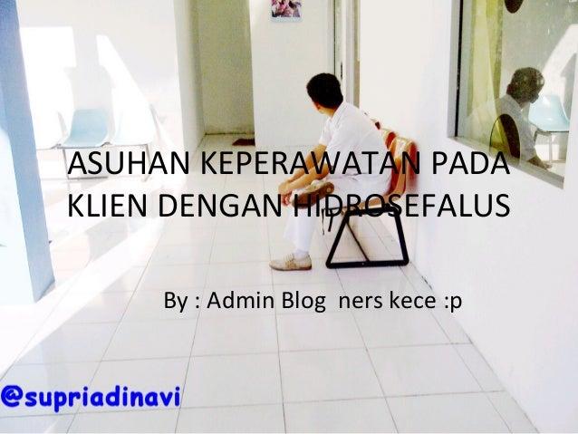 ASUHAN KEPERAWATAN PADA KLIEN DENGAN HIDROSEFALUS By : Admin Blog ners kece :p