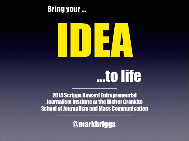 Bring your …  IDEA …to life 2014 Scripps Howard Entrepreneurial Journalism Institute at the Walter Cronkite School of Jour...