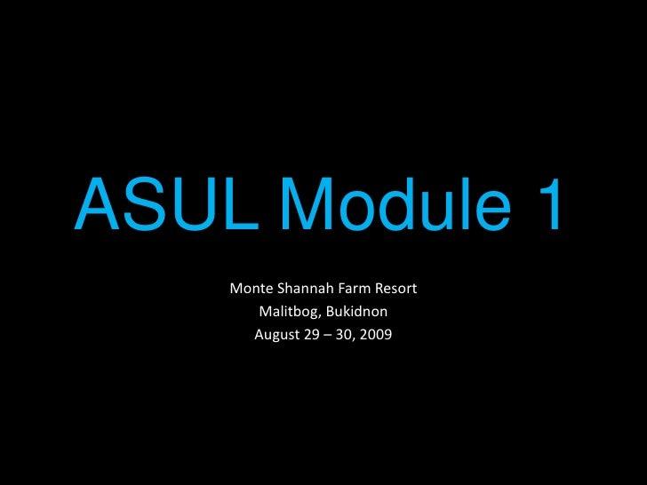 ASUL Module 1<br />Monte Shannah Farm Resort<br />Malitbog, Bukidnon<br />August 29 – 30, 2009<br />