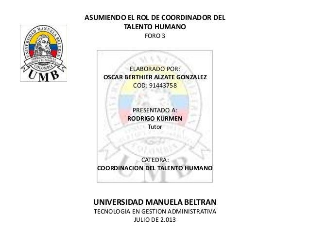ASUMIENDO EL ROL DE COORDINADOR DEL TALENTO HUMANO FORO 3 ELABORADO POR: OSCAR BERTHIER ALZATE GONZALEZ COD: 91443758 PRES...