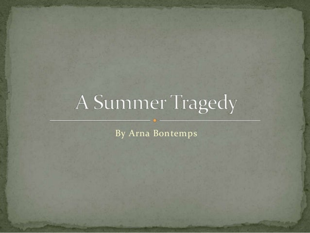 a summer tragedy essay Response to a summer tragedy hopeless solution a summer tragedy is a short story written by arnaud bontemps - response to a summer tragedy introduction a summer tragedy starts with jeff patton, an elderly african-american man, putting on his finest fancy dress clothes that he has worn barely than a handful of times.
