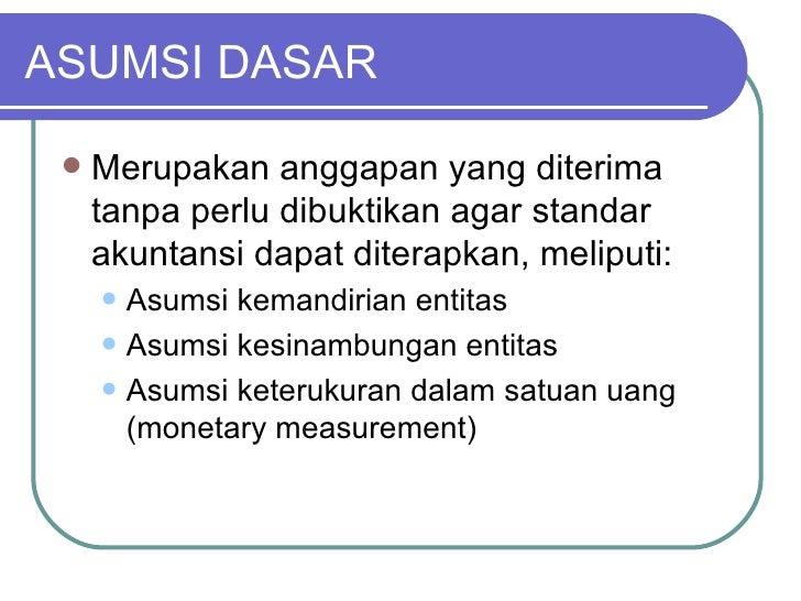 ASUMSI DASAR <ul><li>Merupakan anggapan yang diterima tanpa perlu dibuktikan agar standar akuntansi dapat diterapkan, meli...