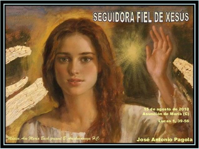 15 de agosto de 2010 Asunción de María (C) Lucas 1, 39-56 José Antonio PagolaMúsica Ave María Bach;present:B.Areskurrinaga...