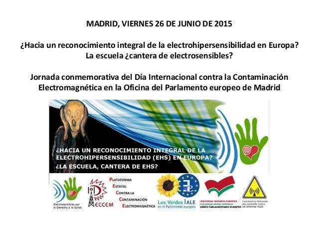 MADRID, VIERNES 26 DE JUNIO DE 2015 ¿Hacia un reconocimiento integral de la electrohipersensibilidad en Europa? La escuela...