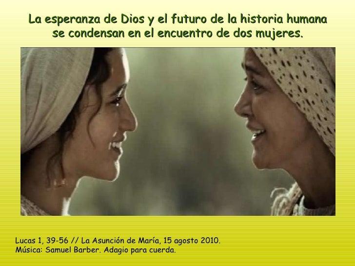 La esperanza de Dios y el futuro de la historia humana se condensan en el encuentro de dos mujeres. Lucas 1, 39-56 // La A...