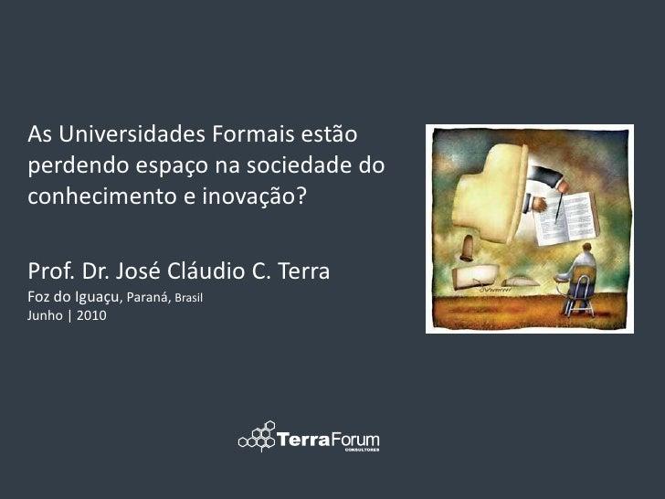 As Universidades Formais estão perdendo espaço na sociedade do conhecimento e inovação?  Prof. Dr. José Cláudio C. Terra F...