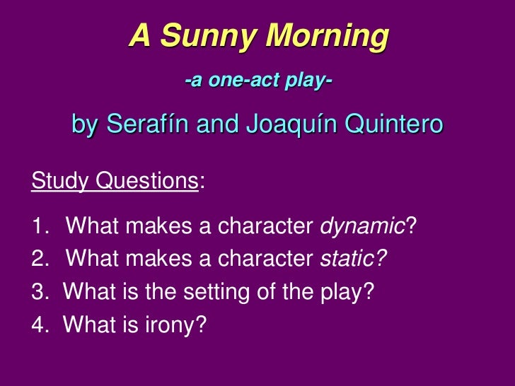 A Sunny Morning               -a one-act play-     by Serafín and Joaquín QuinteroStudy Questions:1.   What makes a charac...