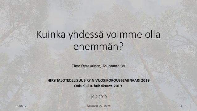 Timo Ovaskainen, Asuntamo Oy HIRSITALOTEOLLISUUS RY:N VUOSIKOKOUSSEMINAARI 2019 Oulu 9.-10. huhtikuuta 2019 10.4.2019 Kuin...